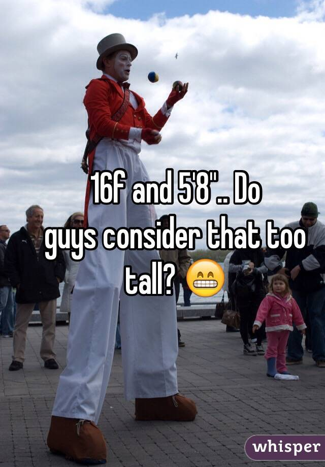"""16f and 5'8"""".. Do guys consider that too tall? 😁"""