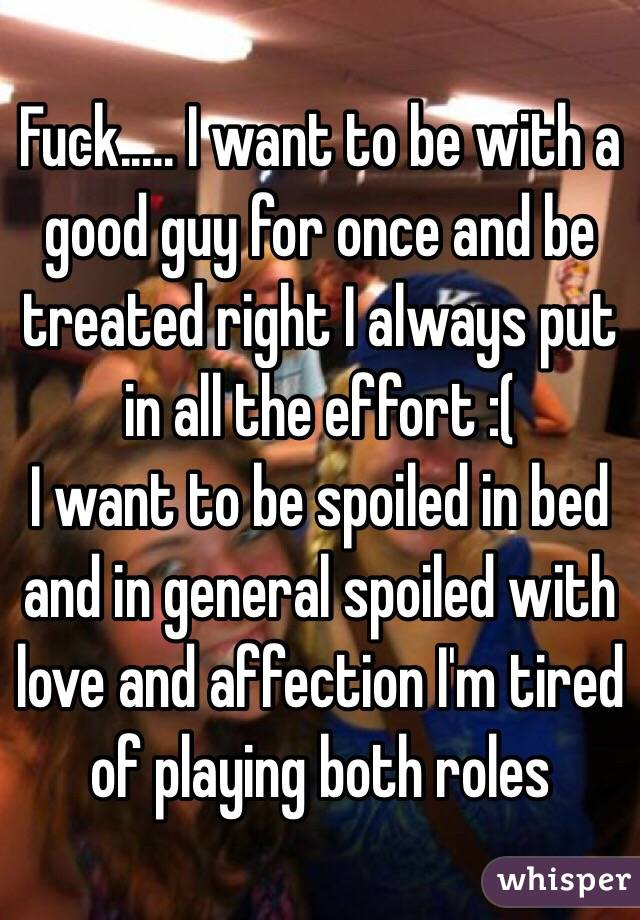 Fuck..... I want to be with a good guy for once and be treated right I always put in all the effort :( I want to be spoiled in bed and in general spoiled with love and affection I'm tired of playing both roles