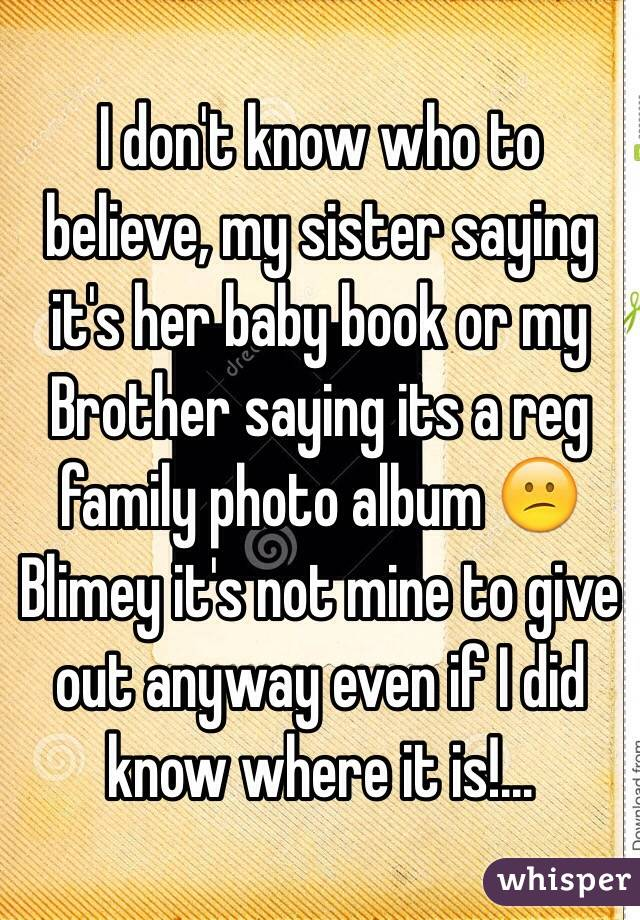 I don't know who to believe, my sister saying it's her baby book or my Brother saying its a reg family photo album 😕 Blimey it's not mine to give out anyway even if I did know where it is!...