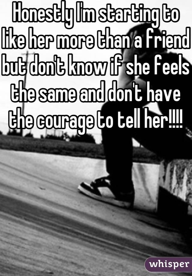 Honestly I'm starting to like her more than a friend but don't know if she feels the same and don't have the courage to tell her!!!!