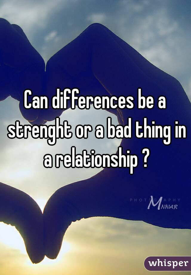 Can differences be a strenght or a bad thing in a relationship ?