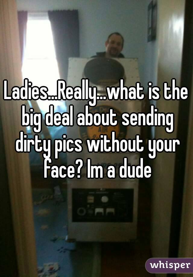 Ladies...Really...what is the big deal about sending dirty pics without your face? Im a dude