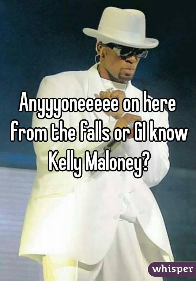 Anyyyoneeeee on here from the falls or GI know Kelly Maloney?