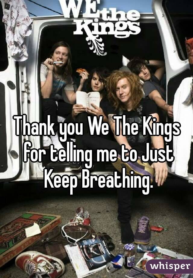 Thank you We The Kings for telling me to Just Keep Breathing.