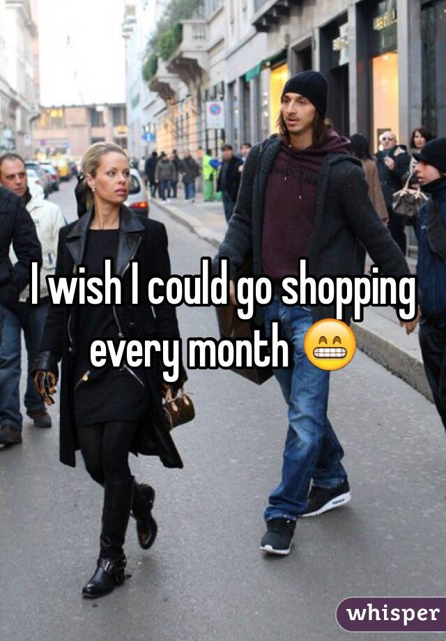 I wish I could go shopping every month 😁