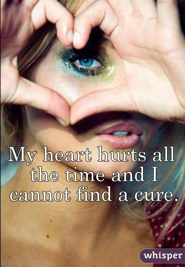 My heart hurts all the time and I cannot find a cure.