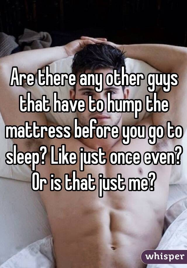 Are there any other guys that have to hump the mattress before you go to sleep? Like just once even? Or is that just me?