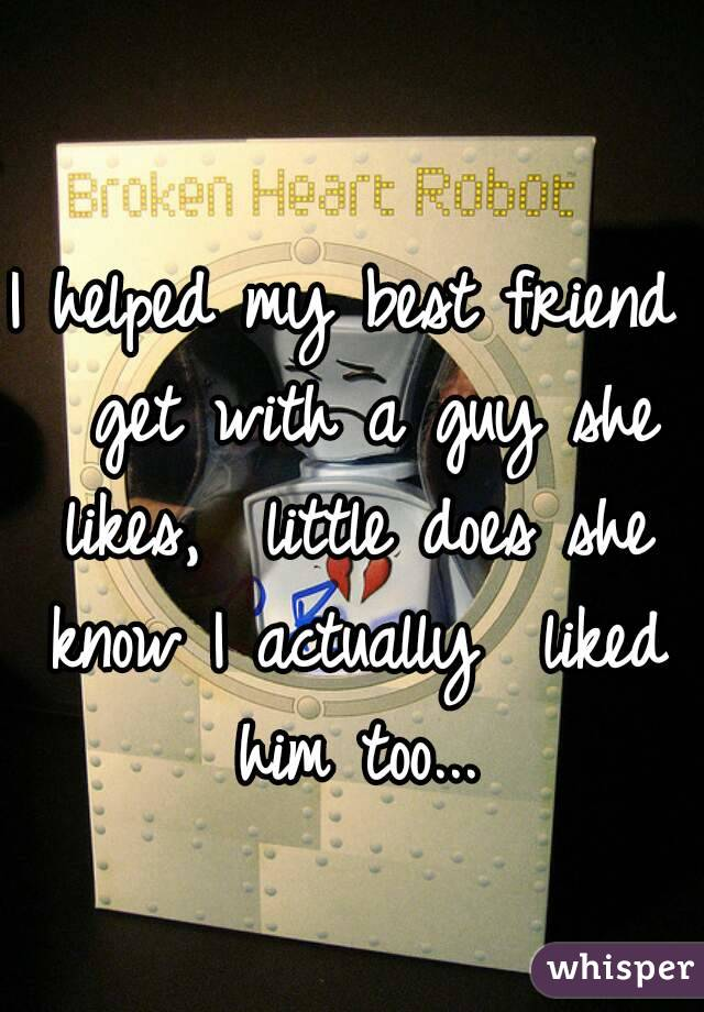 I helped my best friend  get with a guy she likes,  little does she know I actually  liked him too...