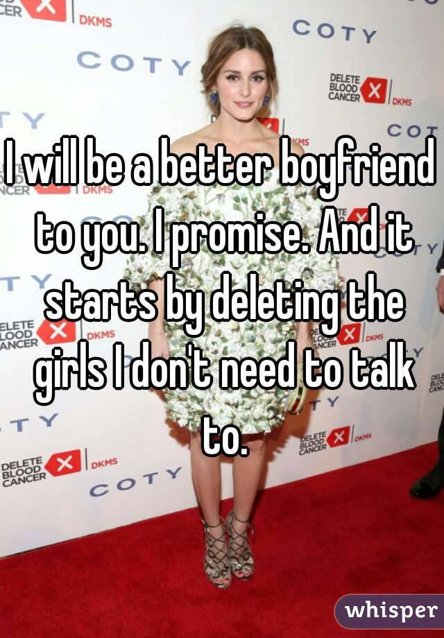 I will be a better boyfriend to you. I promise. And it starts by deleting the girls I don't need to talk to.
