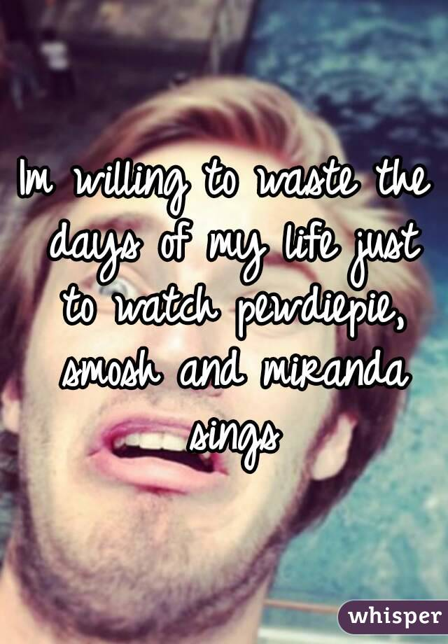 Im willing to waste the days of my life just to watch pewdiepie, smosh and miranda sings