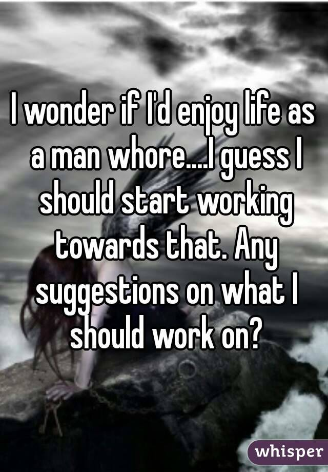 I wonder if I'd enjoy life as a man whore....I guess I should start working towards that. Any suggestions on what I should work on?