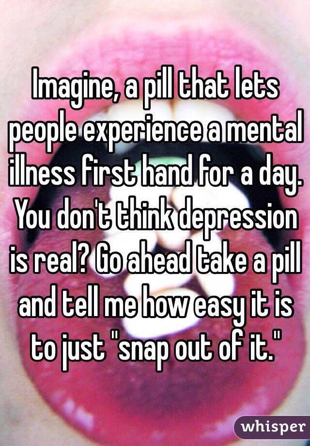 "Imagine, a pill that lets people experience a mental illness first hand for a day. You don't think depression is real? Go ahead take a pill and tell me how easy it is to just ""snap out of it."""