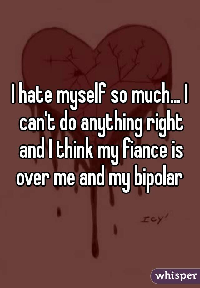 I hate myself so much... I can't do anything right and I think my fiance is over me and my bipolar