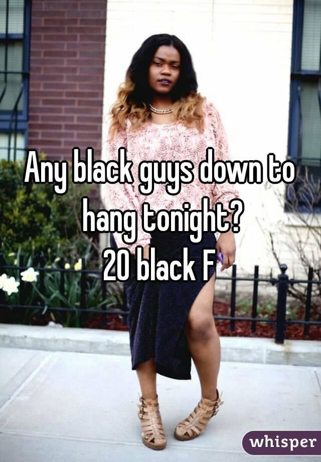 Any black guys down to hang tonight? 20 black F