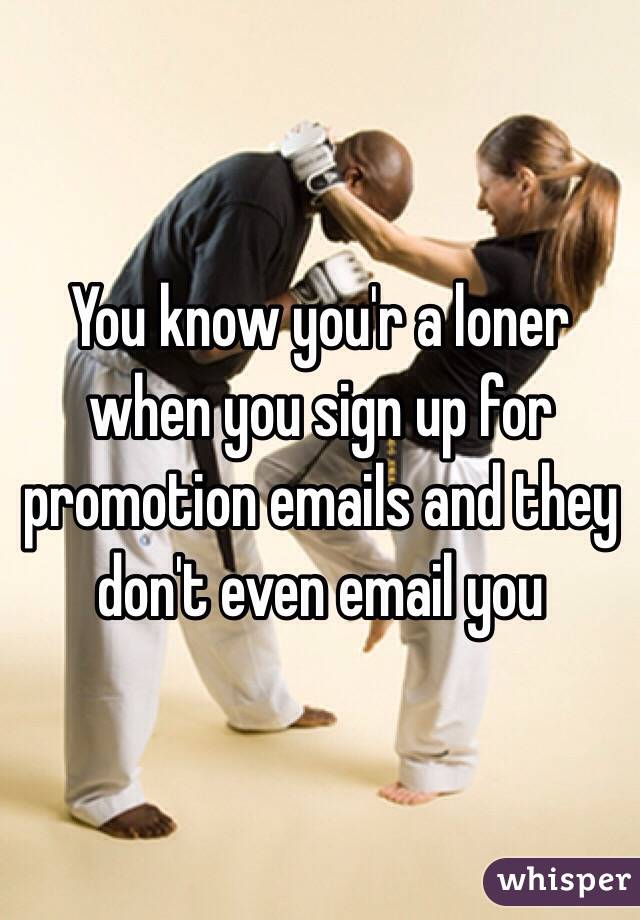You know you'r a loner when you sign up for promotion emails and they don't even email you