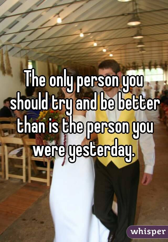 The only person you should try and be better than is the person you were yesterday.