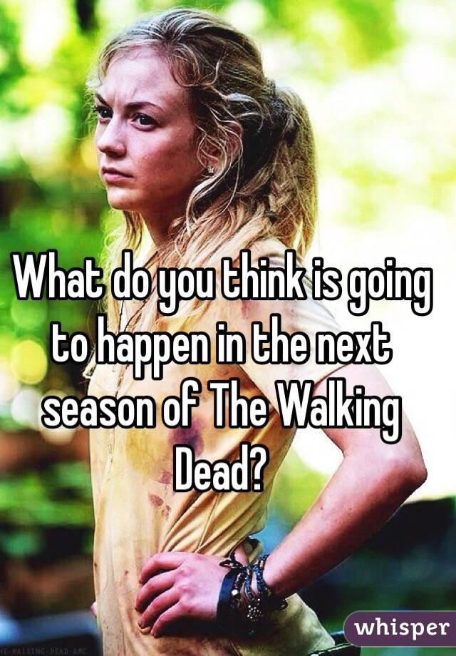 What do you think is going to happen in the next season of The Walking Dead?