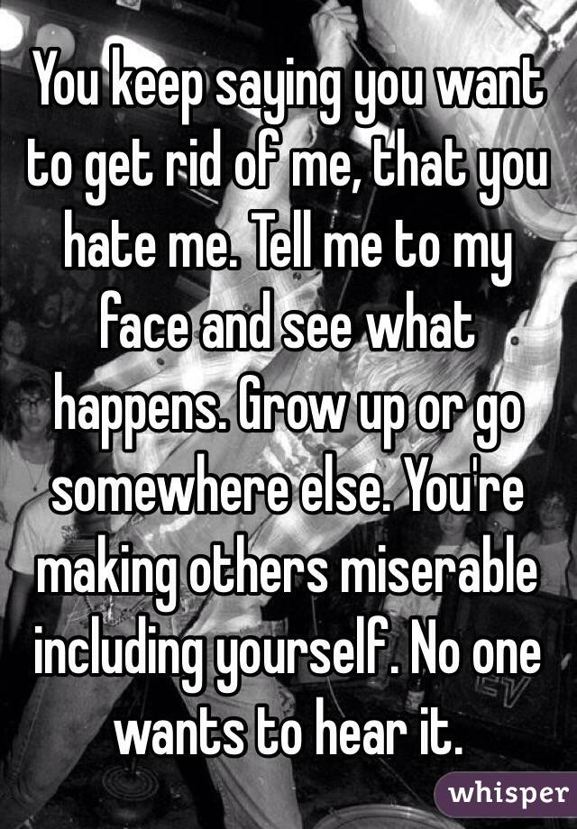 You keep saying you want to get rid of me, that you hate me. Tell me to my face and see what happens. Grow up or go somewhere else. You're making others miserable including yourself. No one wants to hear it.