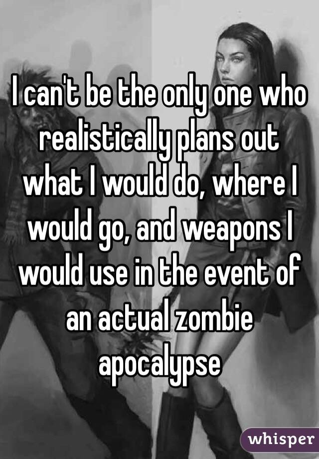 I can't be the only one who realistically plans out what I would do, where I would go, and weapons I would use in the event of an actual zombie apocalypse