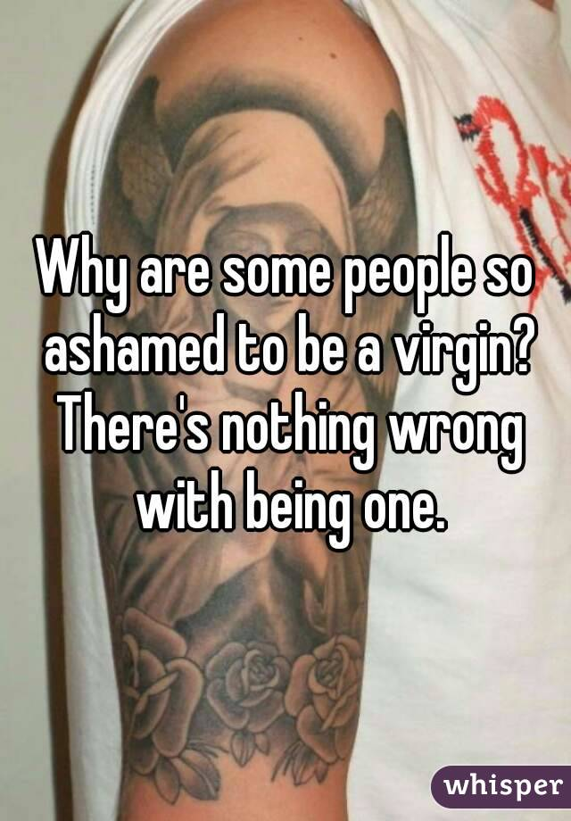 Why are some people so ashamed to be a virgin? There's nothing wrong with being one.