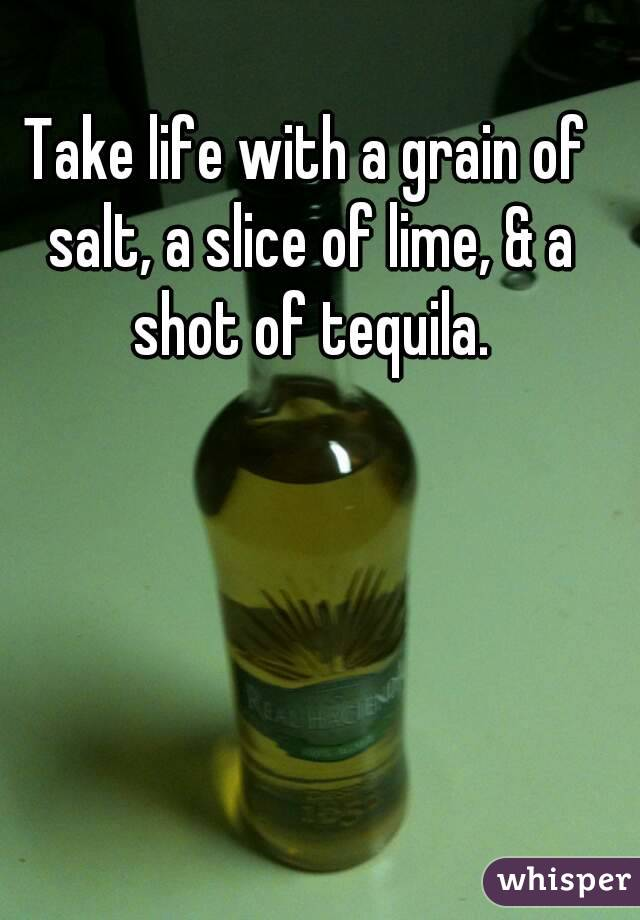 Take life with a grain of salt, a slice of lime, & a shot of tequila.