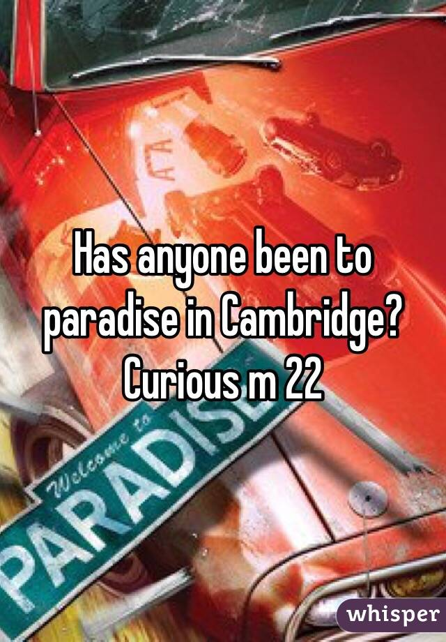 Has anyone been to paradise in Cambridge? Curious m 22