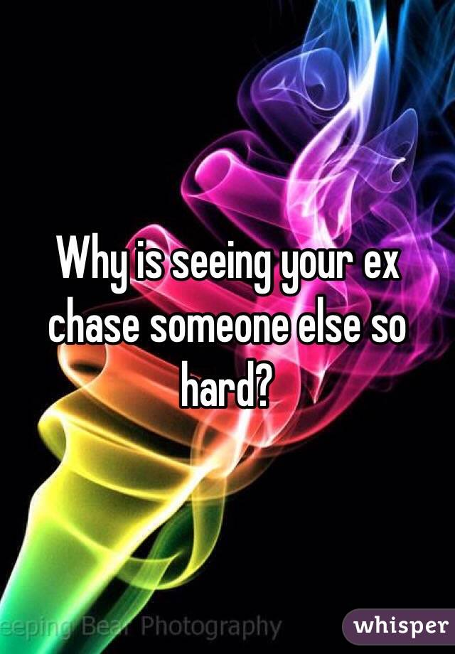 Why is seeing your ex chase someone else so hard?