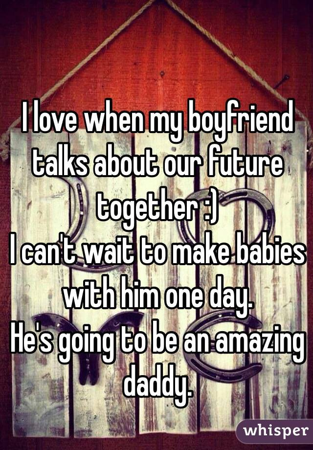 I love when my boyfriend talks about our future together :)  I can't wait to make babies with him one day.  He's going to be an amazing daddy.