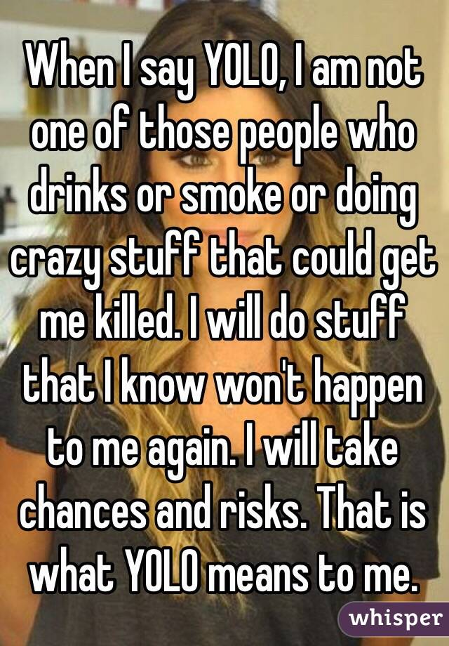 When I say YOLO, I am not one of those people who drinks or smoke or doing crazy stuff that could get me killed. I will do stuff that I know won't happen to me again. I will take chances and risks. That is what YOLO means to me.