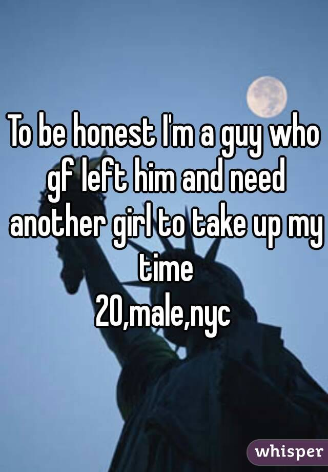 To be honest I'm a guy who gf left him and need another girl to take up my time 20,male,nyc