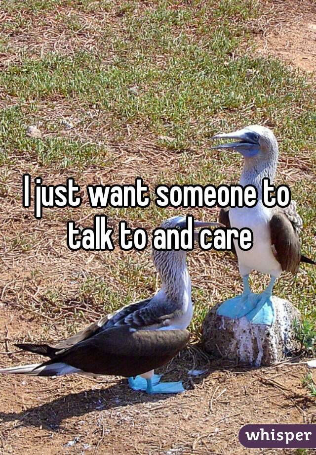I just want someone to talk to and care
