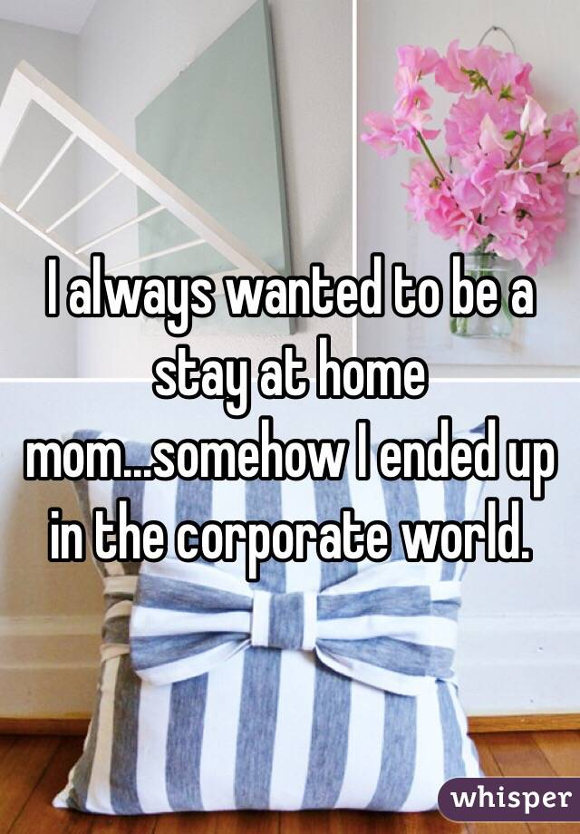 I always wanted to be a stay at home mom...somehow I ended up in the corporate world.
