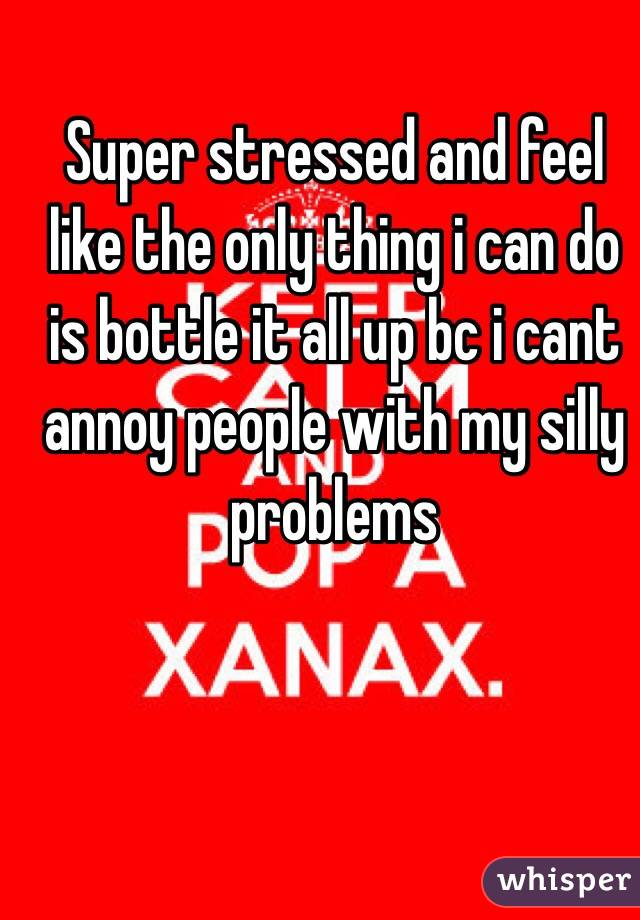 Super stressed and feel like the only thing i can do is bottle it all up bc i cant annoy people with my silly problems