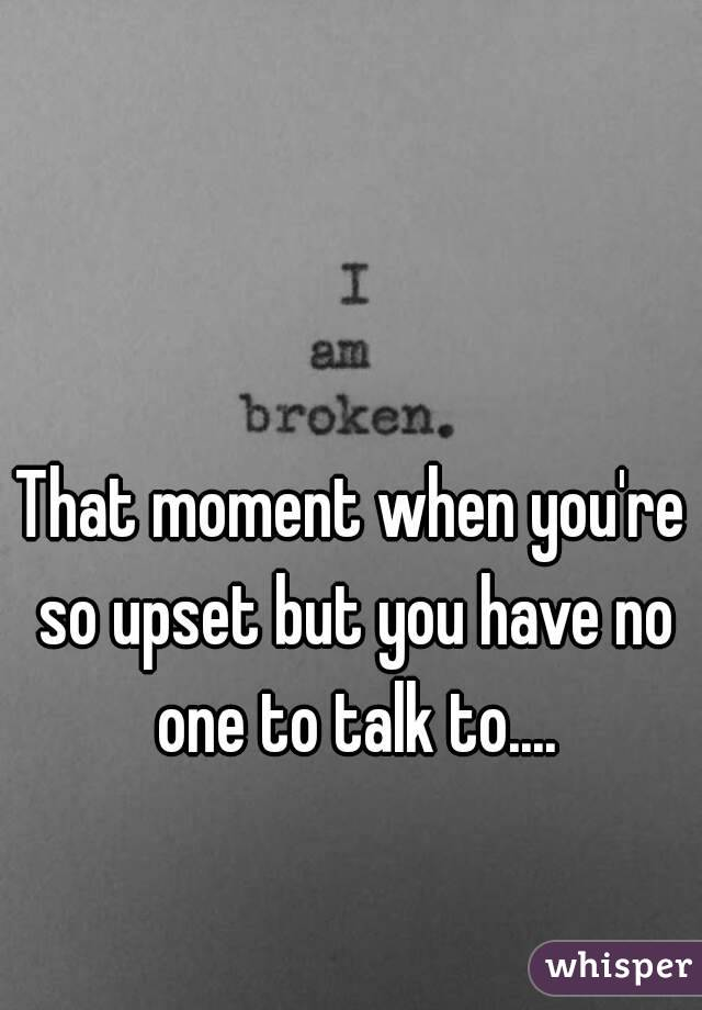 That moment when you're so upset but you have no one to talk to....