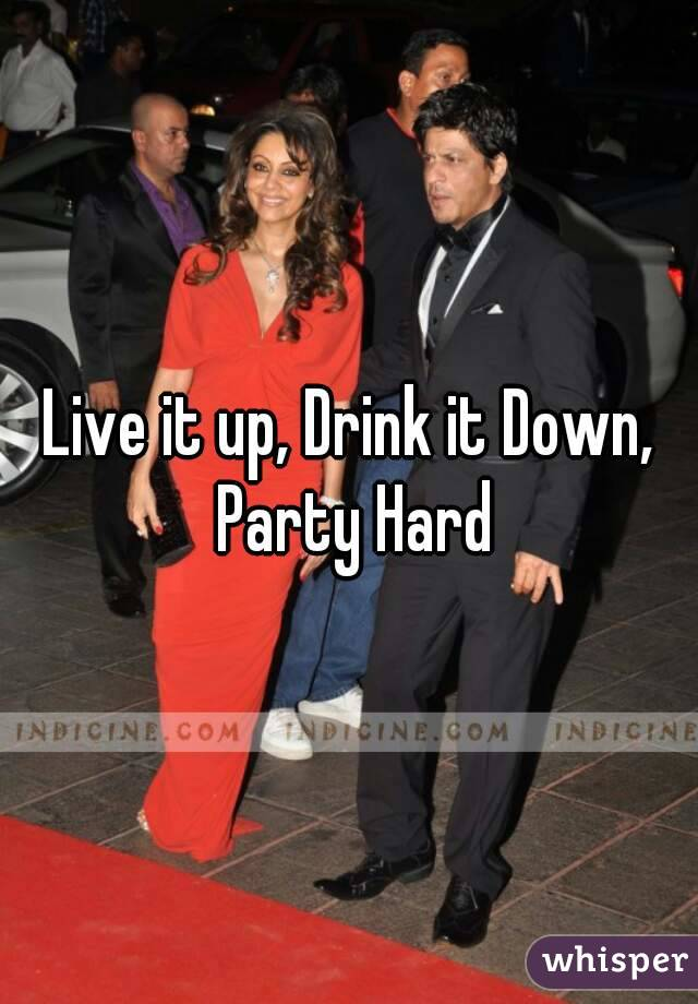 Live it up, Drink it Down, Party Hard