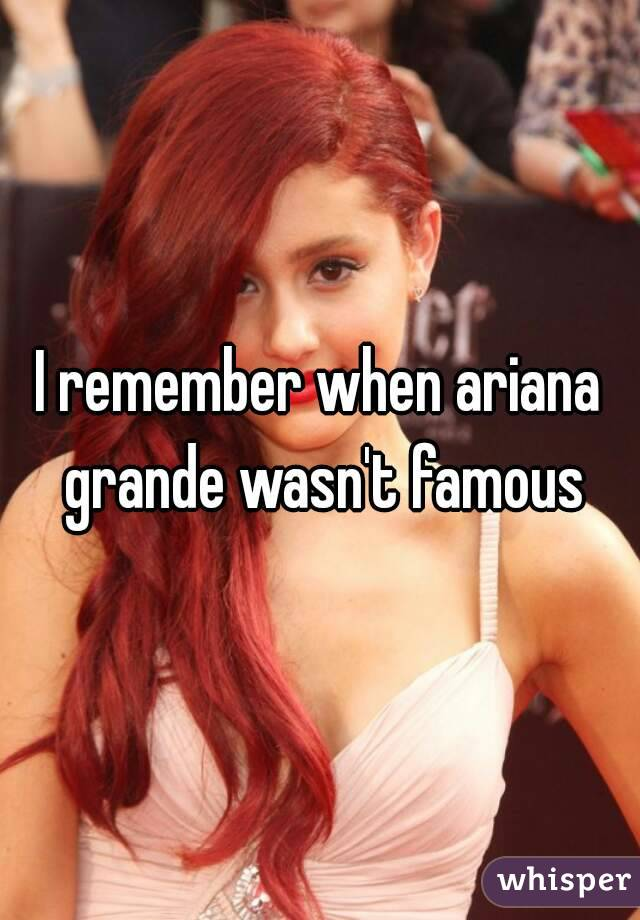 I remember when ariana grande wasn't famous