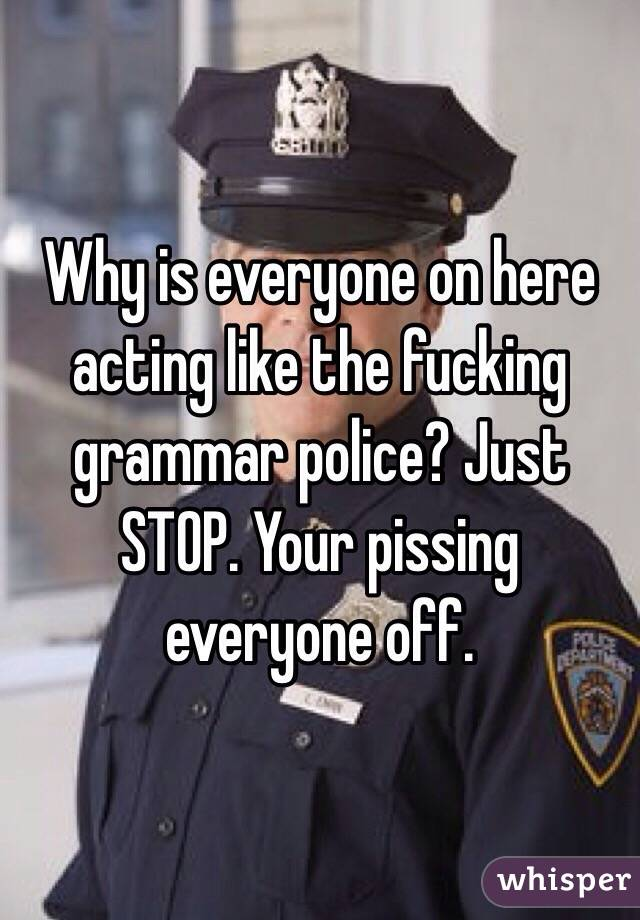 Why is everyone on here acting like the fucking grammar police? Just STOP. Your pissing everyone off.