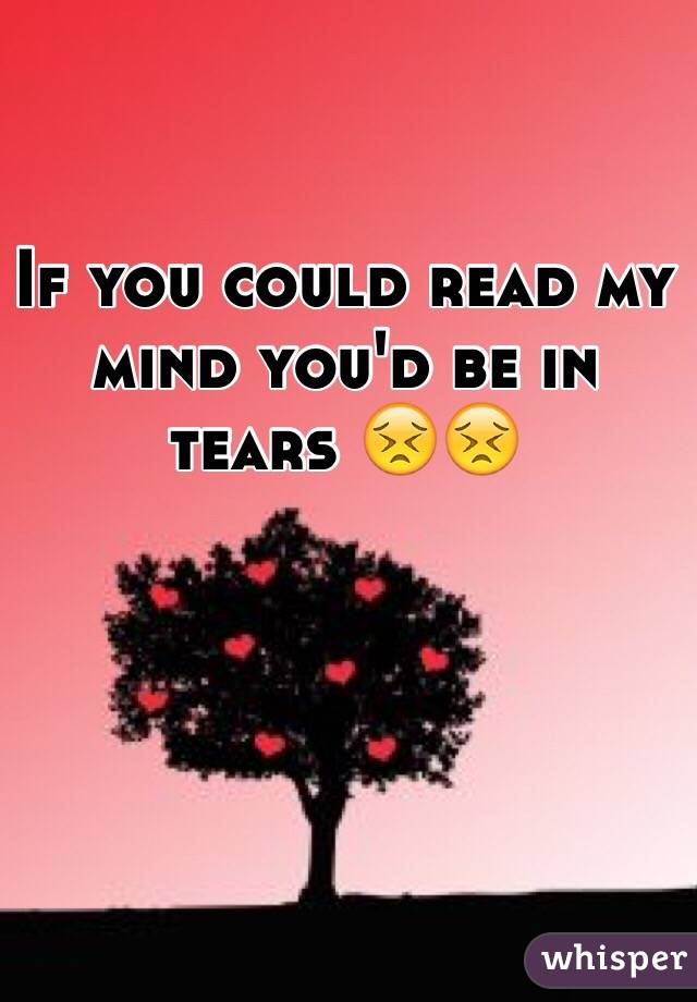 If you could read my mind you'd be in tears 😣😣