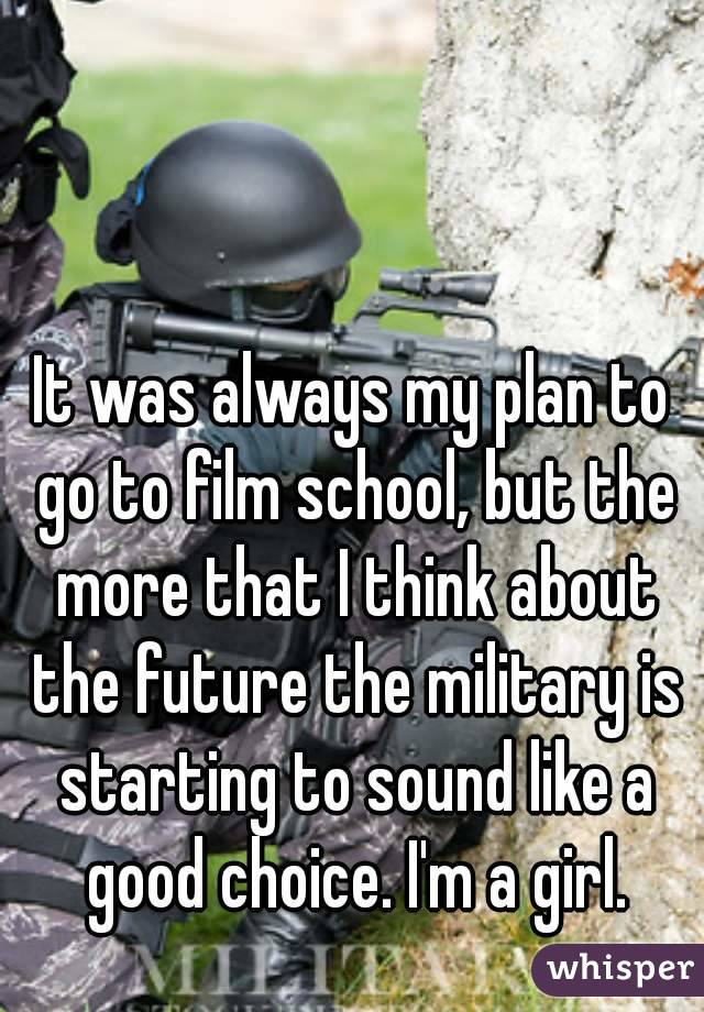 It was always my plan to go to film school, but the more that I think about the future the military is starting to sound like a good choice. I'm a girl.
