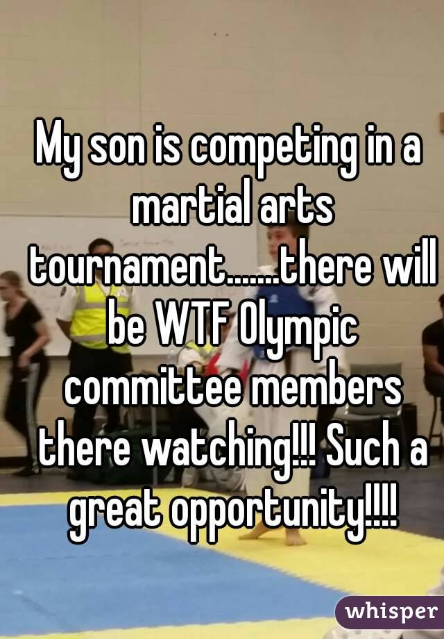 My son is competing in a martial arts tournament.......there will be WTF Olympic committee members there watching!!! Such a great opportunity!!!!