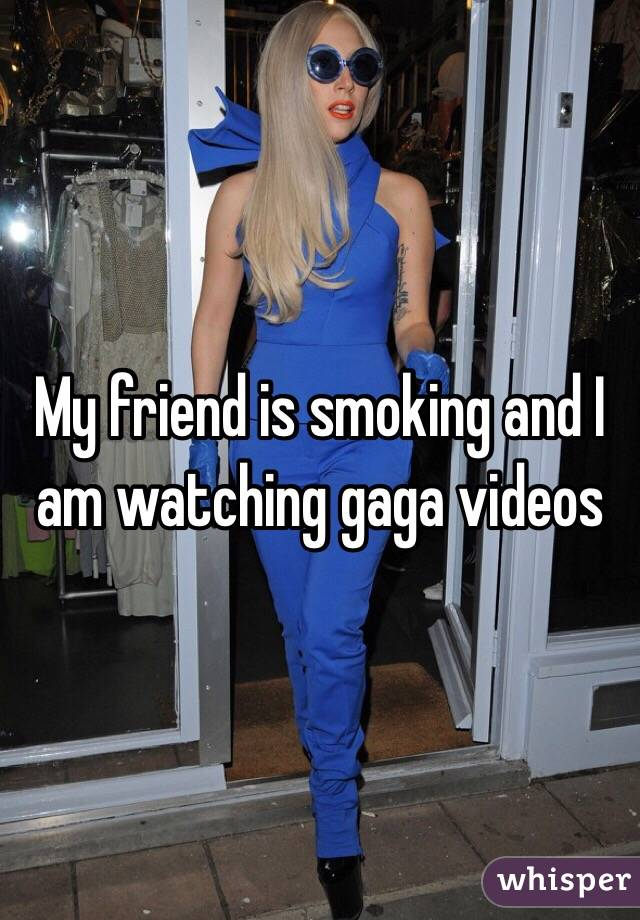My friend is smoking and I am watching gaga videos