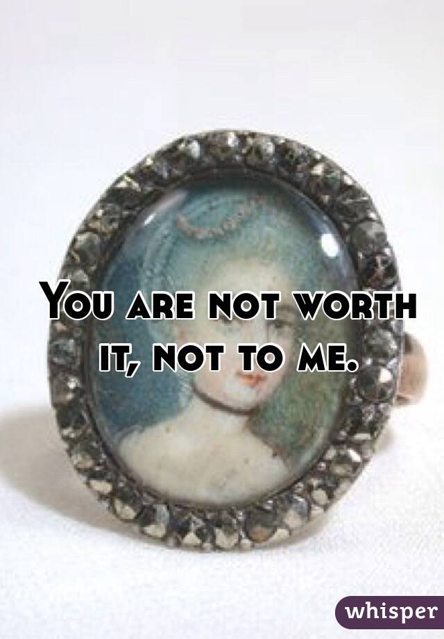 You are not worth it, not to me.