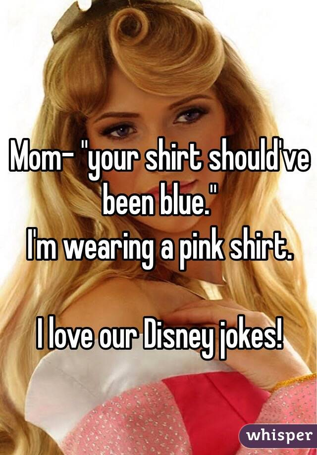 "Mom- ""your shirt should've been blue."" I'm wearing a pink shirt.   I love our Disney jokes!"