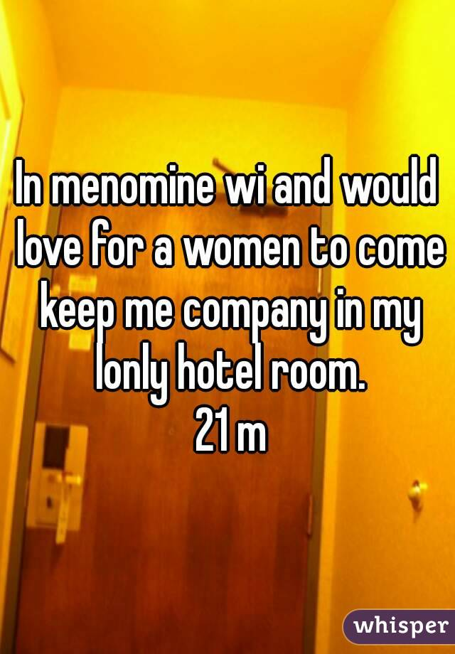 In menomine wi and would love for a women to come keep me company in my lonly hotel room.  21 m