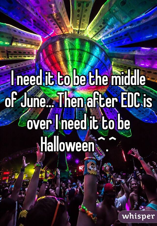I need it to be the middle of June... Then after EDC is over I need it to be Halloween ^.^