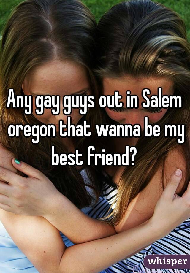 Any gay guys out in Salem oregon that wanna be my best friend?