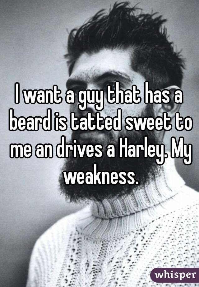 I want a guy that has a beard is tatted sweet to me an drives a Harley. My weakness.