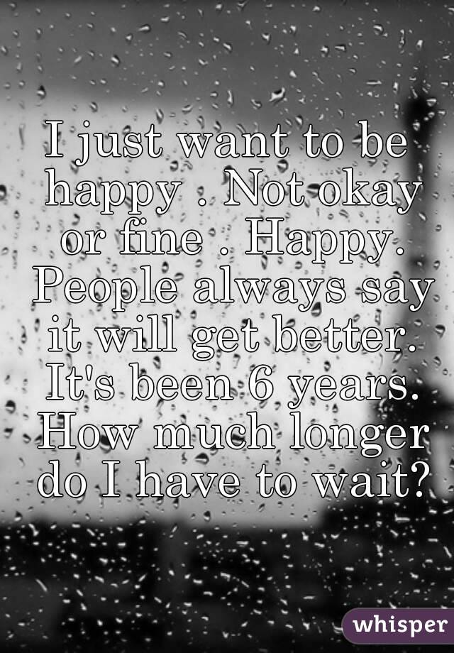 I just want to be happy . Not okay or fine . Happy. People always say it will get better. It's been 6 years. How much longer do I have to wait?