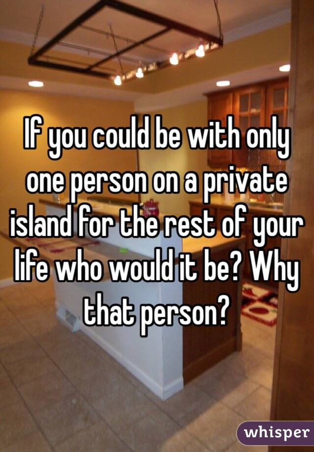 If you could be with only one person on a private island for the rest of your life who would it be? Why that person?