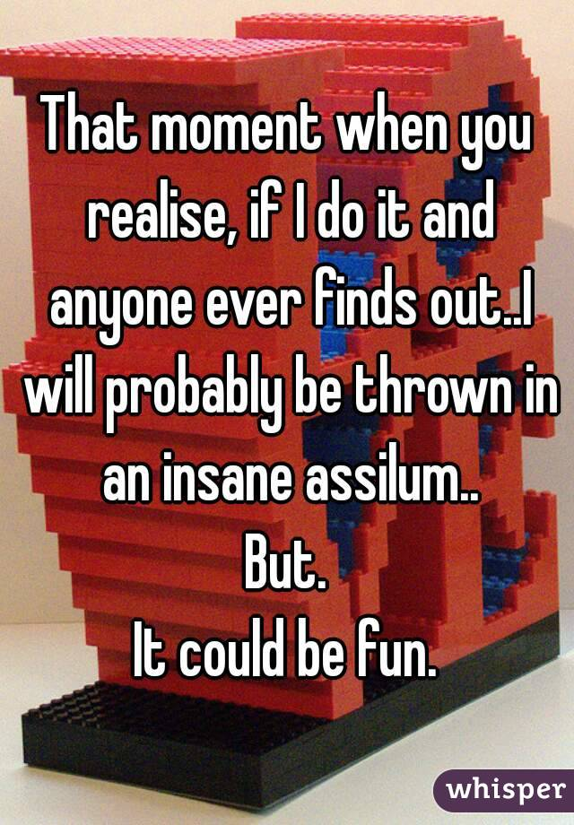 That moment when you realise, if I do it and anyone ever finds out..I will probably be thrown in an insane assilum.. But. It could be fun.